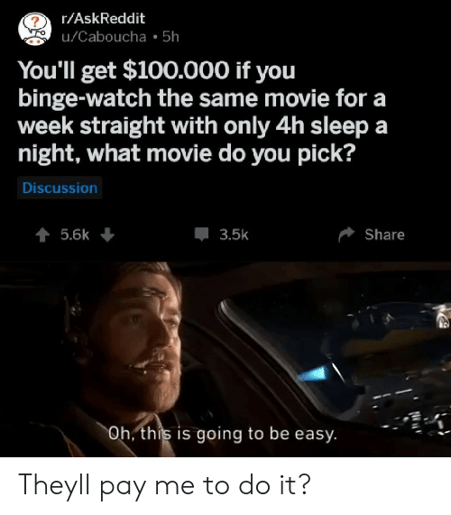 what movie: r/AskReddit  u/Caboucha 5h  You'll get $100.000 if you  binge-watch the same movie for a  week straight with only 4h sleep a  night, what movie do you pick?  Discussion  5.6k  3.5k  Share  Oh, this is going to be easy Theyll pay me to do it?