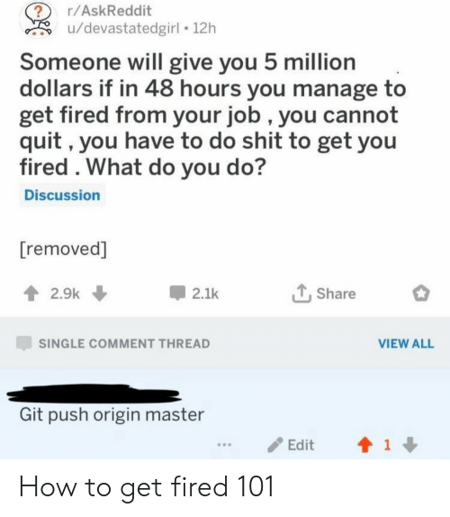 Shit, How To, and Single: r/AskReddit  u/devastatedgirl 12h  Someone will give you 5 million  dollars if in 48 hours you manage to  get fired from your job , you cannot  quit, you have to do shit to get you  fired . What do you do?  Discussion  [removed]  2.9k  2.1k  Share  SINGLE COMMENT THREAD  VIEW ALL  Git push origin master  1  Edit How to get fired 101