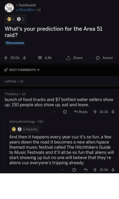 Food, Music, and Aliens: r/AskReddit  u/DuccBro 1d  1 S1  What's your prediction for the Area 51  raid?  Discussion  20.0k  4.8k  Share  Award  BEST COMMENTS  rattfink 1d  TheGarp d  bunch of food trucks and $7 bottled water sellers show  up. 150 people also show up, eat and leave.  14.2k  Reply  stonedtrashbag 21h  S5Awards  And then it happens every year cuz it's so fun, a few  years down the road it becomes a new alien/space  themed music festival called The Hitchhikers Guide  to Music Festivals and it'll all be so fun that aliens will  start showing up but no one will believe that they're  aliens cuz everyone's tripping already  10.9k Fingers crossed (and alien appendages crossed)