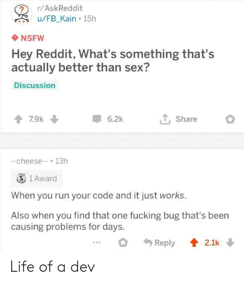 Fucking, Life, and Nsfw: ?r/AskReddit  u/FB Kain 15h  NSFW  Hey Reddit, What's something that's  actually better than sex?  Discussion  7.9k  6.2k  Share  -cheese-13h  S 1 Award  When you run your code and it just works.  Also when you find that one fucking bug that's been  causing problems for days. Life of a dev