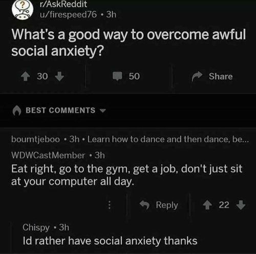 social anxiety: r/AskReddit  u/firespeed76 3h  What's a good way to overcome awful  social anxiety?  30  50  Share  BEST COMMENTS  boumtjeboo 3h Learn how to dance and then dance, be..  WDWCastMember 3h  Eat right, go to the gym, get a job, don't just sit  at your computer all day.  Reply 22  Chispy 3h  ld rather have social anxiety thanks