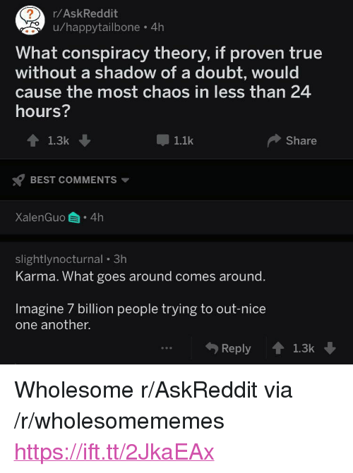 """Conspiracy Theory: r/AskReddit  u/happytailbone 4h  What conspiracy theory, if proven true  without a shadow of a doubt, would  cause the most chaos in less than 24  hours?  1.1k  Share  BEST COMMENTS  XalenGuo 4h  slightlynocturnal 3h  Karma. What goes around comes around.  Imagine 7 billion people trying to out-nice  one another.  Reply1.3k <p>Wholesome r/AskReddit via /r/wholesomememes <a href=""""https://ift.tt/2JkaEAx"""">https://ift.tt/2JkaEAx</a></p>"""