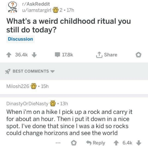 Weird, Best, and Today: r/AskReddit  u/iamstargirl  2 17h  What's a weird childhood ritual you  still do today?  Discussion  Share  36.4k  17.8k  BEST COMMENTS  15h  Milosh226  DinastyOrDieNasty  13h  When i'm on a hike I pick up a rock and carry it  for about an hour. Then i put it down in a nice  spot. I've done that since I was a kid so rocks  could change horizons and see the world  Reply  6.4k
