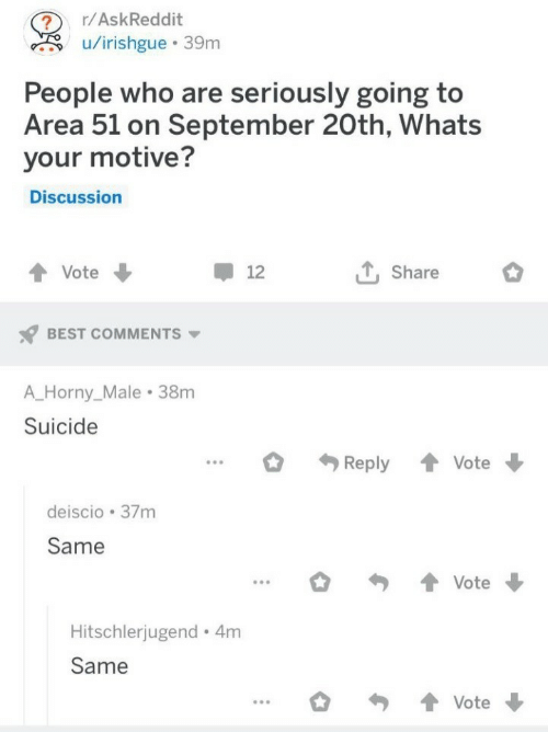 Horny, Best, and Suicide: r/AskReddit  u/irishgue 39m  People who are seriously going to  Area 51 on September 20th, Whats  your motive?  Discussion  T, Share  Vote  12  BEST COMMENTS  A_Horny_Male 38m  Suicide  Reply  Vote  deiscio 37m  Same  Vote  Hitschlerjugend 4m  Same  Vote