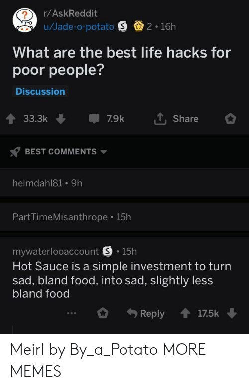 Dank, Food, and Life: r/AskReddit  u/Jade-o-potato 2 16h  What are the best life hacks for  poor people?  Discussion  33.3k7.9k  Share  BEST COMMENTS  heimdahl81 9h  PartTimeMisanthrope 15h  mywaterlooaccount S.15h  Hot Sauce is a simple investment to turn  sad, bland food, into sad, slightly less  bland food  Reply17.5k Meirl by By_a_Potato MORE MEMES