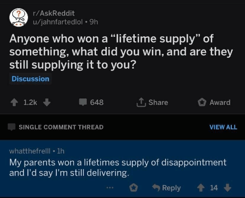 "Parents, Lifetime, and Single: r/AskReddit  u/jahnfartedlol 9h  Anyone who won a ""lifetime supply"" of  something, what did you win, and are they  still supplying it to you?  Discussion  1.2k  648  T. Share  Award  SINGLE COMMENT THREAD  VIEW ALL  whatthefrelll 1h  My parents won a lifetimes supply of disappointment  and I'd say I'm still delivering.  Reply  14"