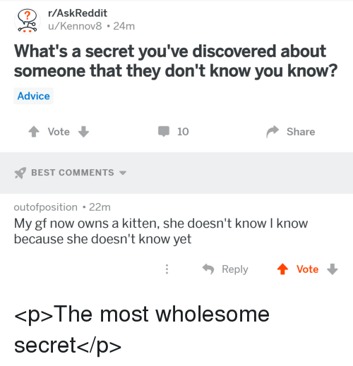 Advice, Best, and Wholesome: r/AskReddit  u/Kennov8 24m  What's a secret you've discovered about  someone that they don't know you know?  Advice  Vote  10  Share  BEST COMMENTS  outofposition 22m  My gf now owns a kitten, she doesn't know I know  because she doesn't know yet  Reply  Vote <p>The most wholesome secret</p>