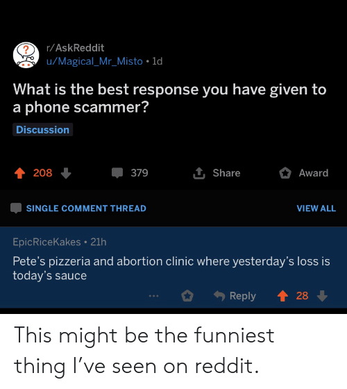 Todays: r/AskReddit  u/Magical_Mr_Misto 1d  What is the best response you have given to  a phone scammer?  Discussion  1 Share  208  379  Award  SINGLE COMMENT THREAD  VIEW ALL  EpicRiceKakes 21h  Pete's pizzeria and abortion clinic where yesterday's loss is  today's sauce  28  Reply This might be the funniest thing I've seen on reddit.