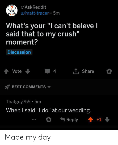 "Crush, Best, and Wedding: r/AskReddit  ?  u/matt-tracer 5m  What's your ""I can't beleve I  said that to my crush""  moment?  Discussion  tVote  4  Share  BEST COMMENTS  Thatguy755 5m  When I said ""I do"" at our wedding.  t+1  Reply Made my day"