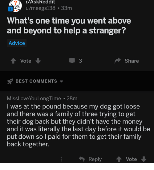 above and beyond: r/AskReddit  u/meegs138 33m  What's one time you went above  and beyond to help a stranger?  Advice  Vote  3  Share  BEST COMMENTS  MissLoveYouLong Time 28m  I was at the pound because my dog got loose  and there was a family of three trying to get  their dog back but they didn't have the money  and it was literally the last day before it would be  put down so l paid for them to get their family  back together.  Reply  Vote