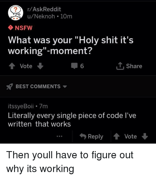 """Nsfw, Shit, and Best: r/AskReddit  u/Neknoh 10m  NSFW  What was your """"Holy shit it's  working""""-moment?  ↑ Vote  6  1, Share  BEST COMMENTS ▼  itssyeBoii 7m  Literally every single piece of code l've  written that works  Reply會Vote Then youll have to figure out why its working"""