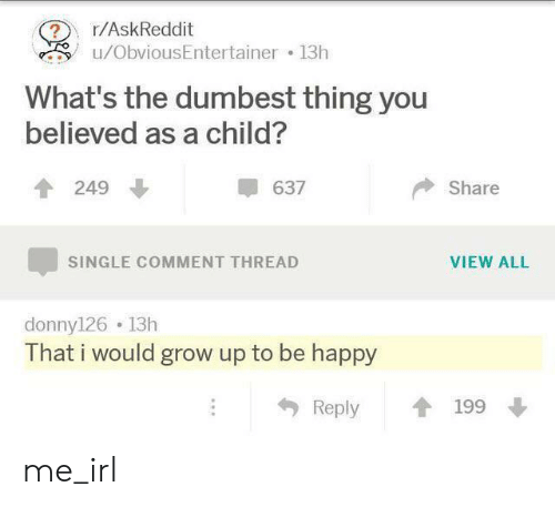 Happy, Irl, and Me IRL: r/AskReddit  u/ObviousEntertainer 13h  What's the dumbest thing you  believed as a child?  249  637  Share  VIEW ALL  SINGLE COMMENT THREAD  donny126 13h  That i would grow up to be happy  Reply  199 me_irl