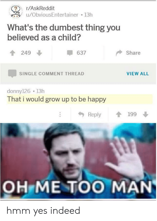 Happy, Indeed, and Single: r/AskReddit  u/ObviousEntertainer 13h  What's the dumbest thing you  believed as a child?  249  637  Share  VIEW ALL  SINGLE COMMENT THREAD  donny126 13h  That i would grow up to be happy  Reply  199  OH ME TOO MAN hmm yes indeed