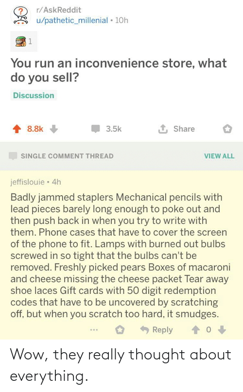 So Tight: r/AskReddit  u/pathetic_millenial • 10h  You run an inconvenience store, what  do you sell?  Discussion  8.8k  Share  3.5k  SINGLE COMMENT THREAD  VIEW ALL  jeffislouie • 4h  Badly jammed staplers Mechanical pencils with  lead pieces barely long enough to poke out and  then push back in when you try to write with  them. Phone cases that have to cover the screen  of the phone to fit. Lamps with burned out bulbs  screwed in so tight that the bulbs can't be  removed. Freshly picked pears Boxes of macaroni  and cheese missing the cheese packet Tear away  shoe laces Gift cards with 50 digit redemption  codes that have to be uncovered by scratching  off, but when you scratch too hard, it smudges.  Reply Wow, they really thought about everything.