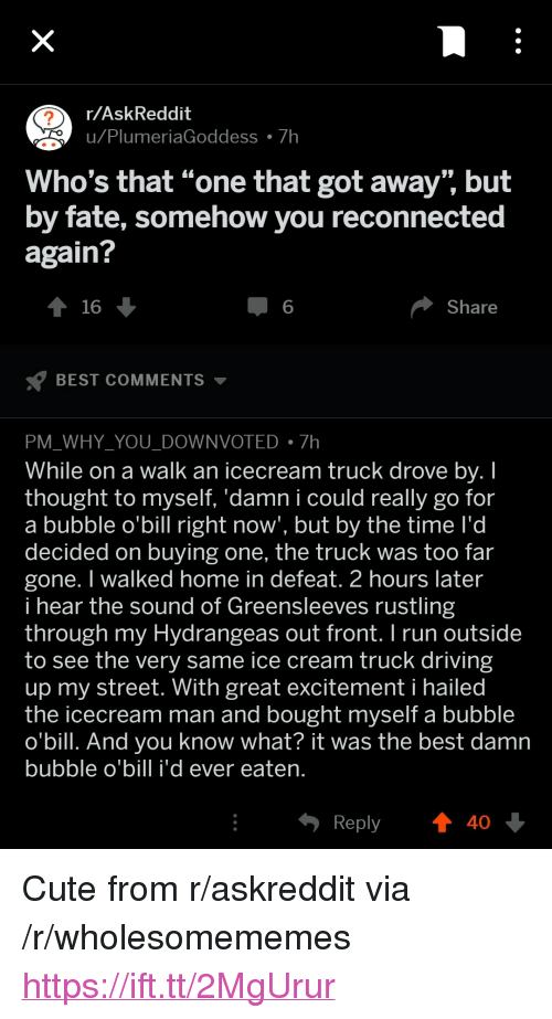 "Icecream: r/AskReddit  u Plu  meriaGoddess 7h  Who's that ""one that got away"" but  by fate, somehow you reconnected  again?  16  6  Share  BEST COMMENTS ▼  PM WHY YOU DOWNVOTED7h  While on a walk an icecream truck drove bv. I  thought to myself. 'damn i could really go for  a bubble o'bill right now', but by the time l'd  decided on buying one, the truck was too far  gone. I walked home in defeat. 2 hours later  i hear the sound of Greensleeves rustling  through my Hydrangeas out front.I run outside  to see the very same ice cream truck driving  up my street. With great excitement i hailed  the icecream man and bought myself a bubble  o'bill. And you know what? it was the best damn  bubble o'bill i'd ever eaten  Reply  40 <p>Cute from r/askreddit via /r/wholesomememes <a href=""https://ift.tt/2MgUrur"">https://ift.tt/2MgUrur</a></p>"