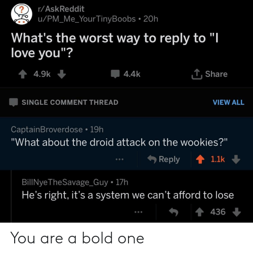 """wookies: r/AskReddit  u/PM_Me_Your TinyBoobs . 20h  What's the worst way to reply to """"l  love vou""""?  4.4k  . Share  SINGLE COMMENT THREAD  VIEW ALL  CaptainBroverdose 19h  """"What about the droid attack on the wookies?""""  Reply ↑  1.1k  BillNyeTheSavage_Guy 17h  He's right, it's a system we can't afford to lose  436 You are a bold one"""
