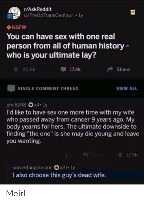 "Nsfw, Sex, and Cancer: r/AskReddit  u/PreOpTransCentaur ly  NSFW  You can have sex with one real  person from all of human history-  who is your ultimate lay?  174k  Share  20.8K  SINGLE COMMENT THREAD  VIEW ALL  phil8248 Ox4- ly  I'd like to have sex one more time with my wife  who passed away from cancer 9 years ago. My  body yearns for hers. The ultimate downside to  finding ""the one"" is she may die young and leave  you wanting.  179k  somethingobscur Ox21. ly  I also choose this guy's dead wife. Meirl"