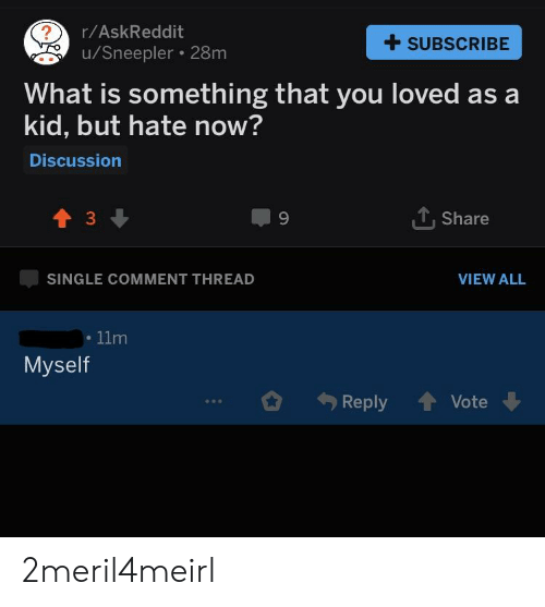 What Is, Single, and Askreddit: r/AskReddit  u/Sneepler 28m  +SUBSCRIBE  What is something that you loved as a  kid, but hate now?  Discussion  3  9  T. Share  SINGLE COMMENT THREAD  VIEW ALL  11m  Myself  Reply  . Vote 2meril4meirl