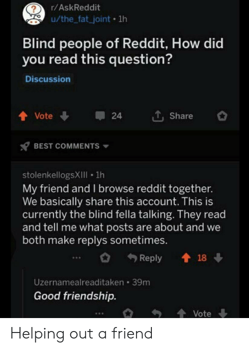 browse: r/AskReddit  u/the_fat_joint 1lh  Blind people of Reddit, How did  you read this question?  Discussion  LShare  Vote  24  BEST COMMENTS  stolenkellogsXIIll 1h  My friend and l browse reddit together.  We basically share this account. This is  currently the blind fella talking. They read  and tell me what posts are about and we  both make replys sometimes.  t18  Reply  Uzernamealreaditaken 39m  Good friendship.  Vote Helping out a friend