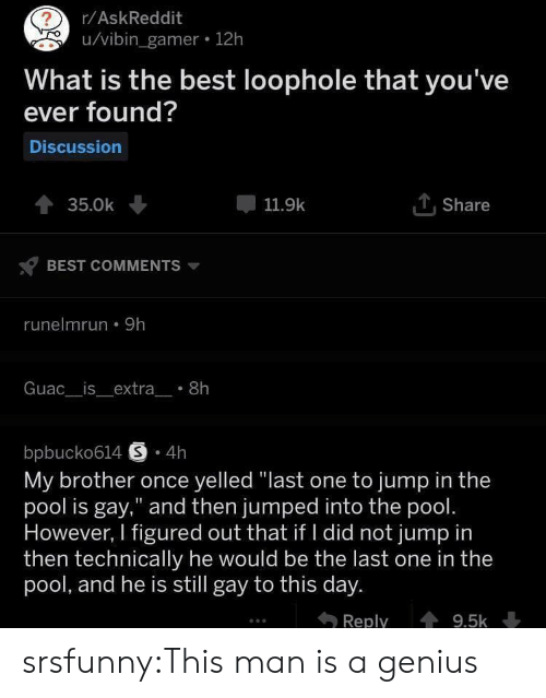 "To This Day: r/AskReddit  u/vibin_gamer 12h  What is the best loophole that you've  ever found?  Discussion  TShare  35.0k  11.9k  BEST COMMENTS  runelmrun 9h  Guac__is_extra_ 8h  bpbucko614 S 4h  My brother once yelled ""last one to jump in the  pool is gay,"" and then jumped into the pool.  However, I figured out that if I did not jump in  then technically he would be the last one in the  pool, and he is still gay to this day.  Reply  9.5k srsfunny:This man is a genius"
