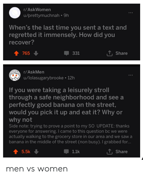 Saw, Banana, and Good: r/AskWomen  u/prettymuchnah 9h  When's the last time you sent a text and  regretted it immensely. How did you  recover?  1, Share  331  765  r/AskMen  u/lolasugarybrooke 12h  If you were taking a leisurely stroll  through a safe neighborhood and see a  perfectly good banana on the street  would you pick it up and eat it? Why or  why not  Side note: trying to prove a point to my SO UPDATE: thanks  everyone for answering. I came to this question bc we were  actually walking to the grocery store in our area and we saw a  banana in the middle of the street (non busy). I grabbed for...  Share  5.5k  1.1k men vs women