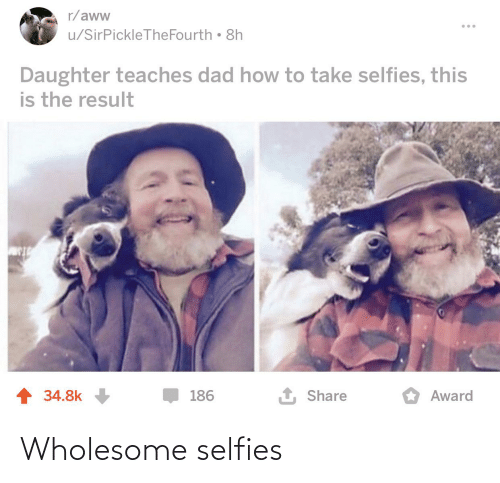 Aww, Dad, and How To: r/aww  u/SirPickleTheFourth • 8h  Daughter teaches dad how to take selfies, this  is the result  1 Share  1 34.8k  186  Award Wholesome selfies