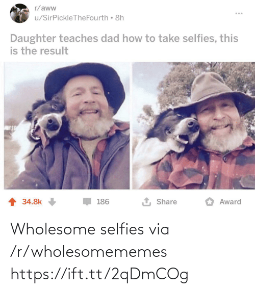 Aww, Dad, and How To: r/aww  u/SirPickleTheFourth 8h  Daughter teaches dad how to take selfies, this  is the result  1 Share  1 34.8k  186  Award Wholesome selfies via /r/wholesomememes https://ift.tt/2qDmCOg