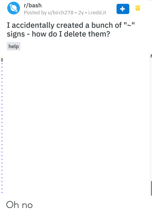 "redd: r/bash  Posted by u/birch278 • 2y • i.redd.it  I accidentally created a bunch of ""~""  signs - how do I delete them?  help Oh no"