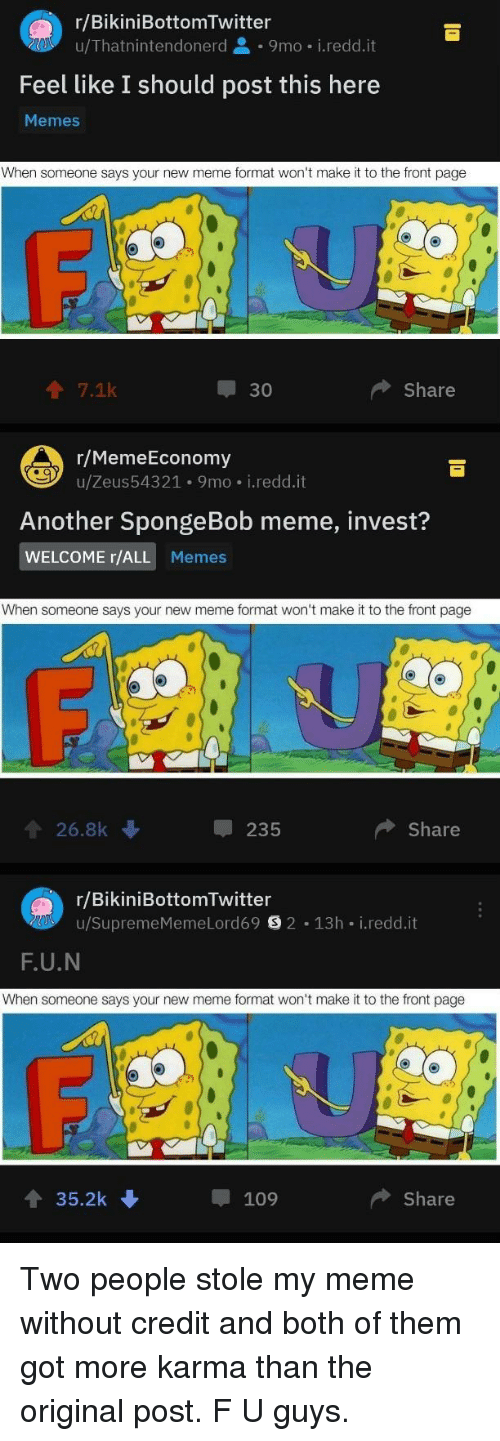 both of them: r/BikiniBottomTwitter  u/Thatnintendonerd 9mo i.redd.it  Feel like I should post this here  Memes  When someone says your new meme format won't make it to the front page  个7.1k  30  Share  r/MemeEconomy  u/Zeus543 21 . 9 mo-i·reddit  Another SpongeBob meme, invest?  WELCOME r/ALL Memes  When someone says your new meme format won't make it to the front page  會26.8k  235  Share  r/BikiniBottomTwitter  u/SupremeMemeLord69目2-13h-i.redd.it  F.U.N  When someone says your new meme format won't make it to the front page  4 35.2k  109  ◆ Share Two people stole my meme without credit and both of them got more karma than the original post. F U guys.