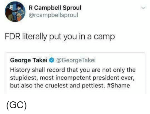 George Takei: R Campbell Sproul  @rcampbellsproul  FDR literally put you in a camp  George Takei@ @GeorgeTake.  History shall record that you are not only the  stupidest, most incompetent president ever,  but also the cruelest and pettiest. (GC)