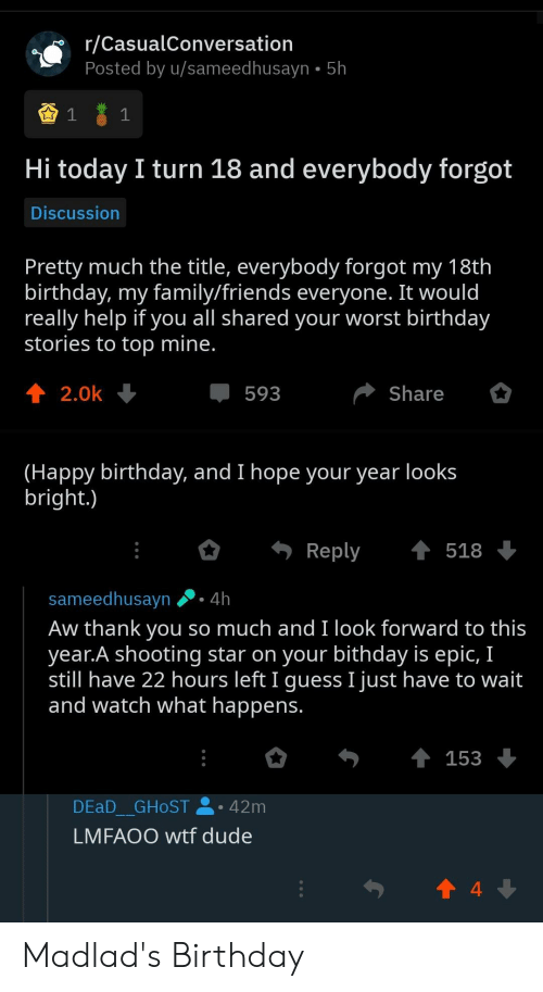 Aw Thank You: r/CasualConversation  Posted by u/sameedhusayn 5h  1  Hi today I turn 18 and everybody forgot  Discussion  Pretty much the title, everybody forgot my 18th  birthday, my family/friends everyone. It would  really help if you all shared your worst birthday  stories to top mine.  2.0k  Share  593  (Happy birthday, and I hope your year looks  bright.)  t 518  Reply  sameedhusayn 4h  Aw thank you so much and I look forward to this  year.A shooting star on your bithday is epic, I  still have 22 hours left I guess I just have to wait  and watch what happens.  153  DEAD GHOST  42m  LMFAOO wtf dude  4 Madlad's Birthday