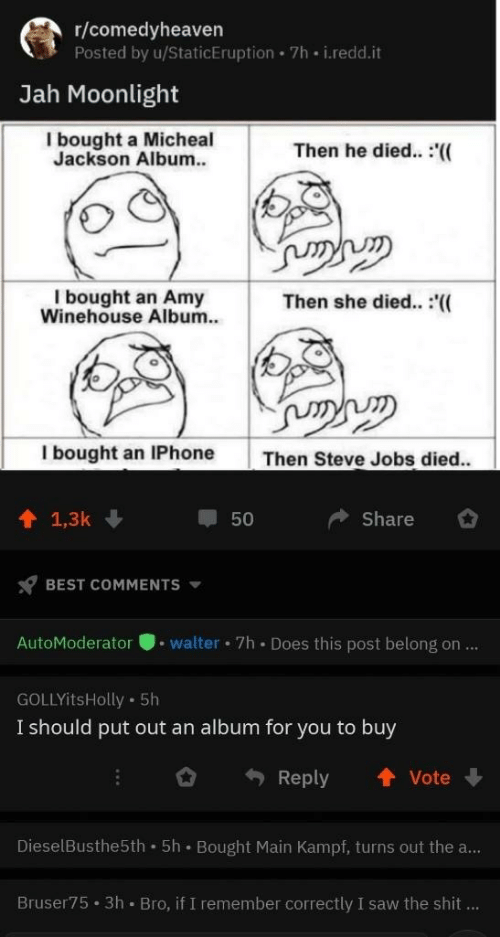 Steve Jobs: r/comedyheaven  Posted by u/StaticEruption 7h i.redd.it  Jah Moonlight  I bought a Micheal  Jackson Album.  Then he died.. :'((  I bought an Amy  Winehouse Album.  Then she died.. :(  I bought an IPhone  Then Steve Jobs died..  1 1,3k  Share  50  BEST COMMENTS  AutoModeratorwalter 7h Does this post belong on...  GOLLYitsHolly 5h  I should put out an album for you to buy  Reply ↑Vote  DieselBusthe5th 5h Bought Main Kampf, turns out the a...  Bruser75 3h Bro, if I remember correctly I saw the shit...