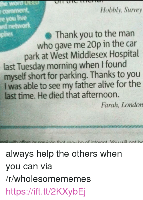 """Alive, Plies, and Thank You: r comment  re you tive  rd networlk  plies  Hobbly; Surrey  Thank you to the marn  who gave me 20p in the car  park at West Middlesex Hospital  last Tuesday morning when I found  myself short for parking. Thanks to you  I was able to see my father alive for the  last time. He died that afternoon.  Farah, London <p>always help the others when you can via /r/wholesomememes <a href=""""https://ift.tt/2KXybEj"""">https://ift.tt/2KXybEj</a></p>"""