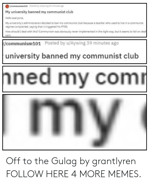 Club, Dank, and Fall: r/communism101 Posted by uAywing 39 minutes ago  My university banned my communist club  Hello everyone,  My university's administration decided to ban my communist club because a teacher who used to live in a communist  regime complained, saying that it triggered his PTSD  How should I deal with this? Communism was obviously never implemented in the right way, but it seems to fall on dea  /communism101  Posted by u/Aywing 39 minutes ago  university banned my communist club  ned my com Off to the Gulag by grantlyren FOLLOW HERE 4 MORE MEMES.
