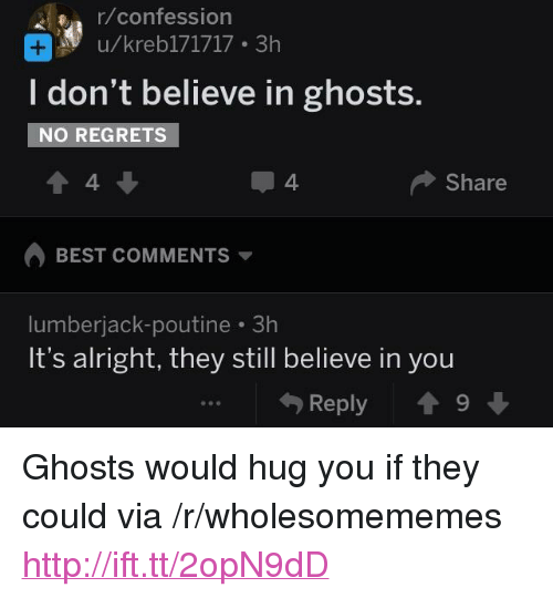 "lumberjack: r/confession  u/kreb171717 3h  I don't believe in ghosts.  NO REGRETS  4  4  Share  BEST COMMENTS  lumberjack-poutine 3h  It's alright, they still believe in you  Reply 19 <p>Ghosts would hug you if they could via /r/wholesomememes <a href=""http://ift.tt/2opN9dD"">http://ift.tt/2opN9dD</a></p>"