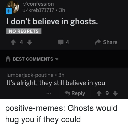 lumberjack: r/confession  u/kreb171717 3h  I don't believe in ghosts.  NO REGRETS  4  4  Share  BEST COMMENTS  lumberjack-poutine 3h  It's alright, they still believe in you  Reply 19 positive-memes:  Ghosts would hug you if they could