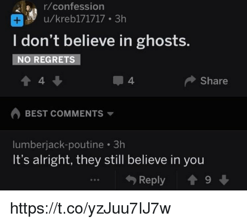 lumberjack: r/confession  u/krebl71717 3h  I don't believe in ghosts.  NO REGRETS  4  4.  Share  BEST COMMENTS ▼  lumberjack-poutine 3h  It's alright, they still believe in you  勺Reply會9 ↓ https://t.co/yzJuu7IJ7w