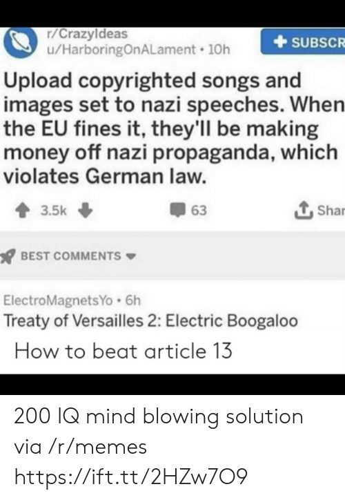versailles: r/Crazyldeas  u/HarboringOnALament 10h  SUBSCR  Upload copyrighted songs and  images set to nazi speeches. When  the EU fines it, they'll be making  money off nazi propaganda, which  violates German law.  Shar  63  3.5k  BEST COMMENTS  ElectroMagnetsYo 6h  Treaty of Versailles 2: Electric Boogaloo  How to beat article 13 200 IQ mind blowing solution via /r/memes https://ift.tt/2HZw7O9