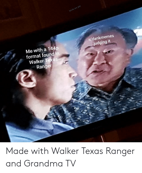 Walker Texas: r/dankmemes  Me with a 144p  format found in  judging it  Walker Texas  Range Made with Walker Texas Ranger and Grandma TV