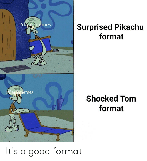 Pikachu, Good, and Dank Memes: r/dankmemes  Surprised Pikachu  format  emes  Shocked Tom  format It's a good format