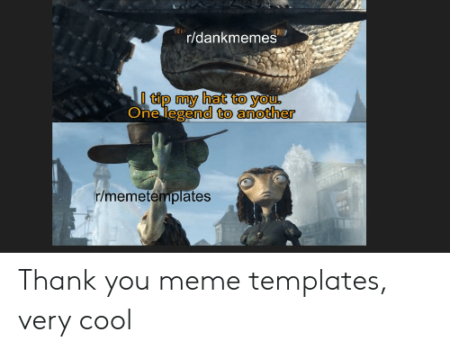 Thank You Meme: r/dankmemes  tip my hat to you.  One legend to another  r/memetemplates  ERS Thank you meme templates, very cool