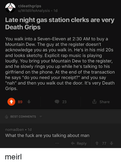 """Music, Phone, and Rap: r/deathgrips  u/WildlifeAnalysis 1d  Late night gas station clerks are very  Death Grips  Mountain Dew. The guy at the register doesn't  acknowledge you as you walk in. He's in his mid 20s  and looks sketchy. Explicit rap music is playing  loudly. You bring your Mountain Dew to the register,  and he slowly rings you up while he's talking to his  girlfriend on the phone. At the end of the transaction  he says """"do you need your receipt?"""" and you say  """"nah"""" and then you walk out the door. It's very Death  Grips.  89  23  u Share  BEST COMMENTS  nomadben 1d  What the fuck are you talking about marn  Reply  77 meirl"""