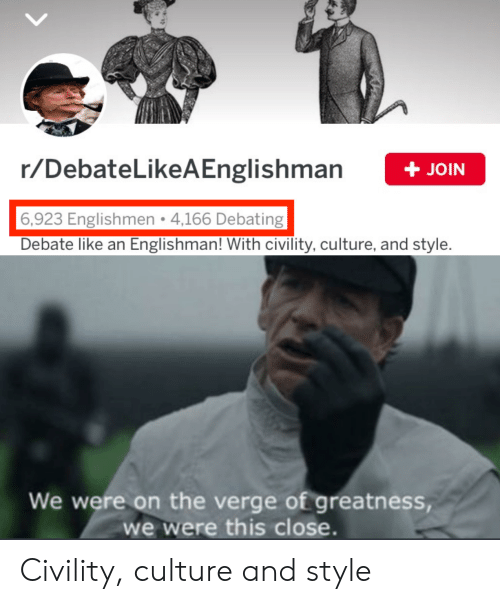 Civility: r/DebateLikeAEnglishman  + JOIN  6,923 Englishmen 4,166 Debating  Debate like an Englishman! With civility, culture, and style.  We were on the verge of greatness,  we were this close. Civility, culture and style