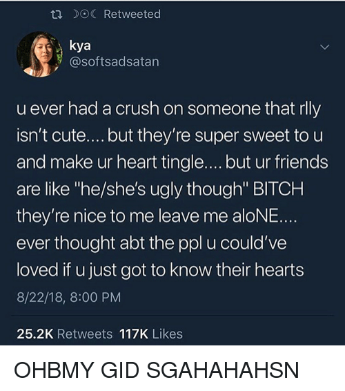 """Being Alone, Bitch, and Crush: R DOC Retweeted  kya  @softsadsatan  u ever had a crush on someone that rlly  isn't cute....but they're super sweet to u  and make ur heart tingle.... but ur friends  are like """"he/she's ugly though"""" BITCH  they're nice to me leave me aloNE.  ever thought abt the ppl u could've  loved if u just got to know their hearts  8/22/18, 8:00 PM  25.2K Retweets 117K Likes OHBMY GID SGAHAHAHSN"""