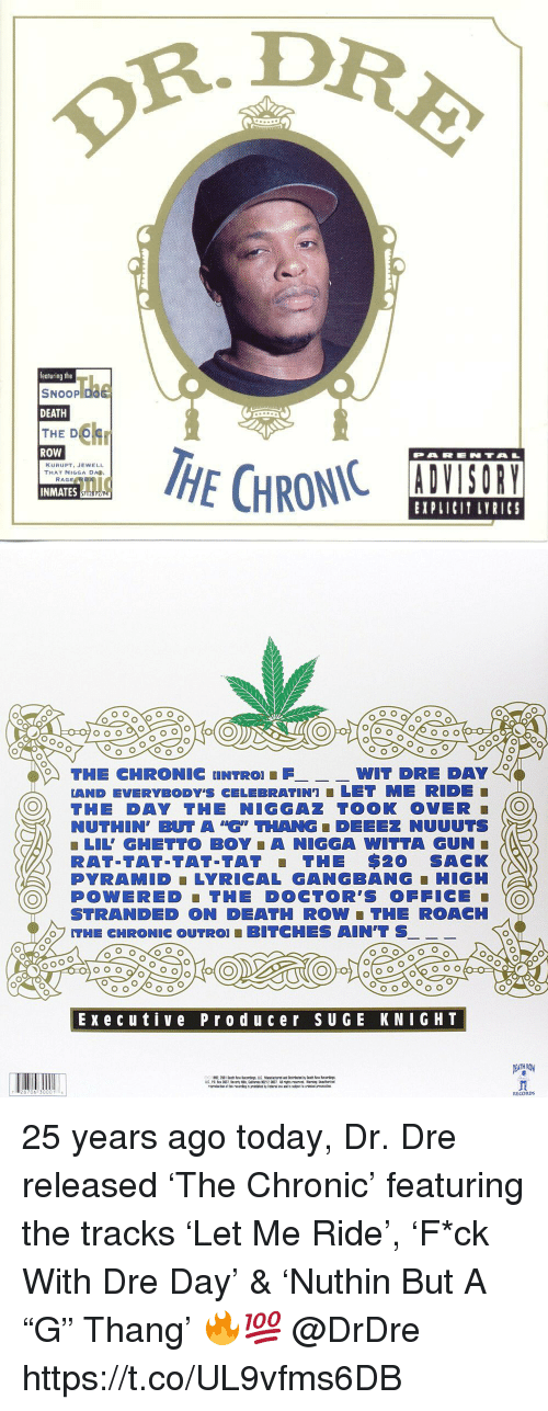 "Dr. Dre, Gangbang, and Ghetto: R.DR  featuring the  SNOOP D  DEATH  THE D  ROW  PARENTA  KURUPT, JEWELL  THAT NIGGA DA  INMATES  EXPLICIT LYRICS   THE CHRONIC UNTRO FWIT  DRE DAY  LAND EVERYBODY'S CELEBRATIN']■ LET ME RIDE  O THE DAY THE NIGGAZ TOOK OVER O  NUTHIN, BUT A ""G"" THANG ■ DEEEZ NUUUTS  ■ LIL' GHETTO BOY A NIGGA WITTA GUN  RAT-TAT-TAT-TAT THE $20 SACK  PYRAMID LYRICAL GANGBANG-HIGH  OY POWERED THE DOCTOR'S OFFICE  STRANDED ON DEATH ROW ■ THE ROACH  THE CHRONIC OUTRO! ■ BITCHES AIN'T S  Execu tive Prod uc er sUGE KNIGHT  RECORDs 25 years ago today, Dr. Dre released 'The Chronic' featuring the tracks 'Let Me Ride', 'F*ck With Dre Day' & 'Nuthin But A ""G"" Thang' 🔥💯 @DrDre https://t.co/UL9vfms6DB"