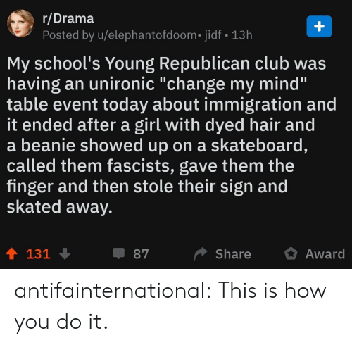 "Immigration: r/Drama  Posted by u/elephantofdoom. jidf 13h  My school's Young Republican club was  having an unironic ""change my mind'""  table event today about immigration and  it ended after a girl with dyed hair and  a beanie showed up on a skateboard,  called them fascists, gave them the  finger and then stole their sign and  skated away.  ShareAward  87  131 antifainternational: This is how you do it."