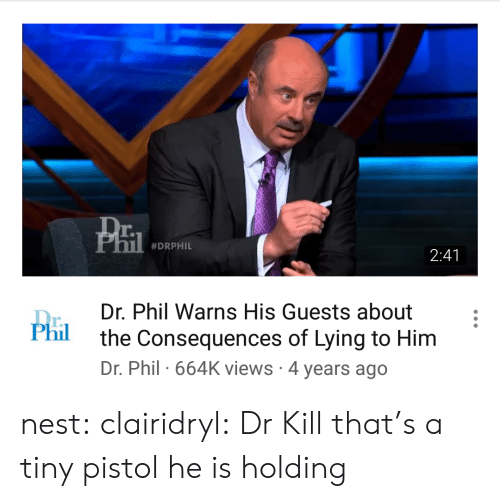 Nest: r.  #DRPHIL  2:41  Dr. Phil Warns His Guests about  the Consequences of Lying to Him  Dr. Phil 664K views 4 years ago  r.  Phil nest: clairidryl: Dr Kill that's a tiny pistol he is holding