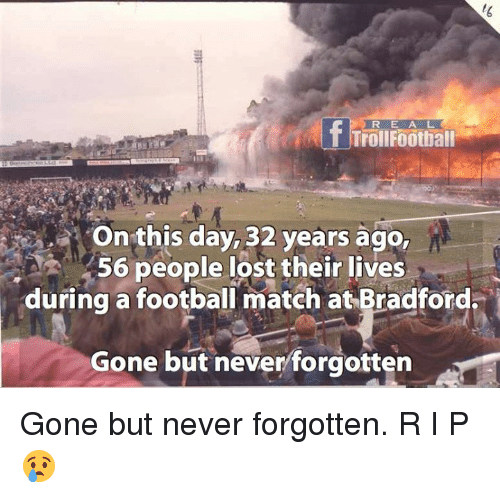 gone but never forgotten: R E A L  Onthis day, 32 years ago,  56 people lost their lives  during a football match at Bradford  Gone but neverforgotten Gone but never forgotten. R I P 😢