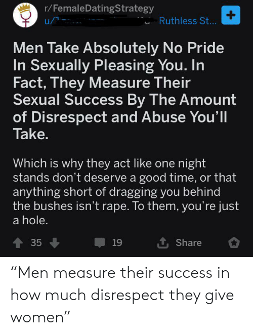 """Good, Rape, and Time: r/FemaleDatingStrategy  +  Ruthless St...  Men Take Absolutely No Pride  In Sexually Pleasing You. In  Fact, They Measure Their  Sexual Success By The Amount  of Disrespect and Abuse You'll  Take.  Which is why they act like one night  stands don't deserve a good time, or that  anything short of dragging you behind  the bushes isn't rape. To them, you're just  a hole.  1 Share  35  19 """"Men measure their success in how much disrespect they give women"""""""