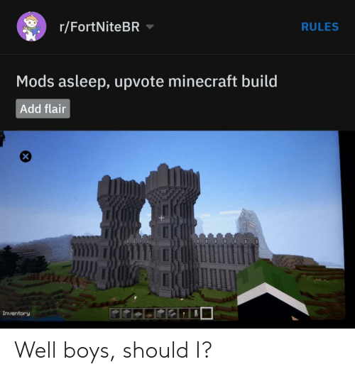 Minecraft, Boys, and Add: r/FortNiteBR  RULES  Mods asleep, upvote minecraft build  Add flair  Inventory Well boys, should I?